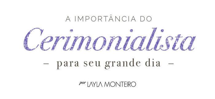 A Importância do Cerimonialista para seu grande dia - Por Layla Monteiro