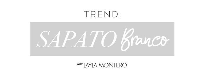 Trend: Sapato Branco - Por Layla Monteiro