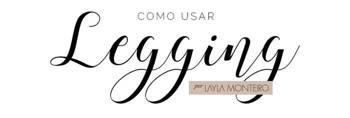 Como usar Legging - Por Layla Monteiro
